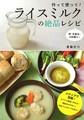 作って使って! ライスミルクの絶品レシピ